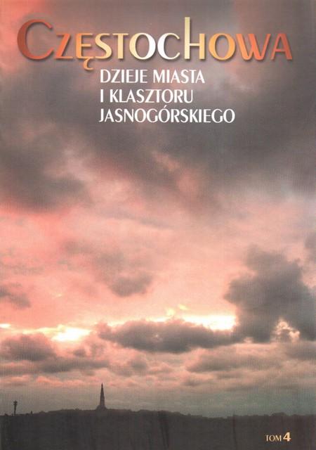 """Okłada publikacji """"Częstochowa Dzieje Miasta i Klasztoru Jasnogórskiego Tom 4 – Dzieje miasta i Klasztoru po 1945 roku"""""""